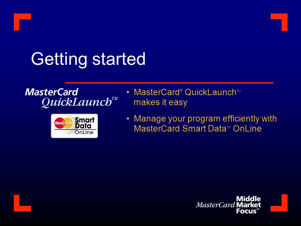Getting started MasterCard ® QuickLaunch TM makes it easy Manage your program efficiently with MasterCard Smart Data TM OnLine