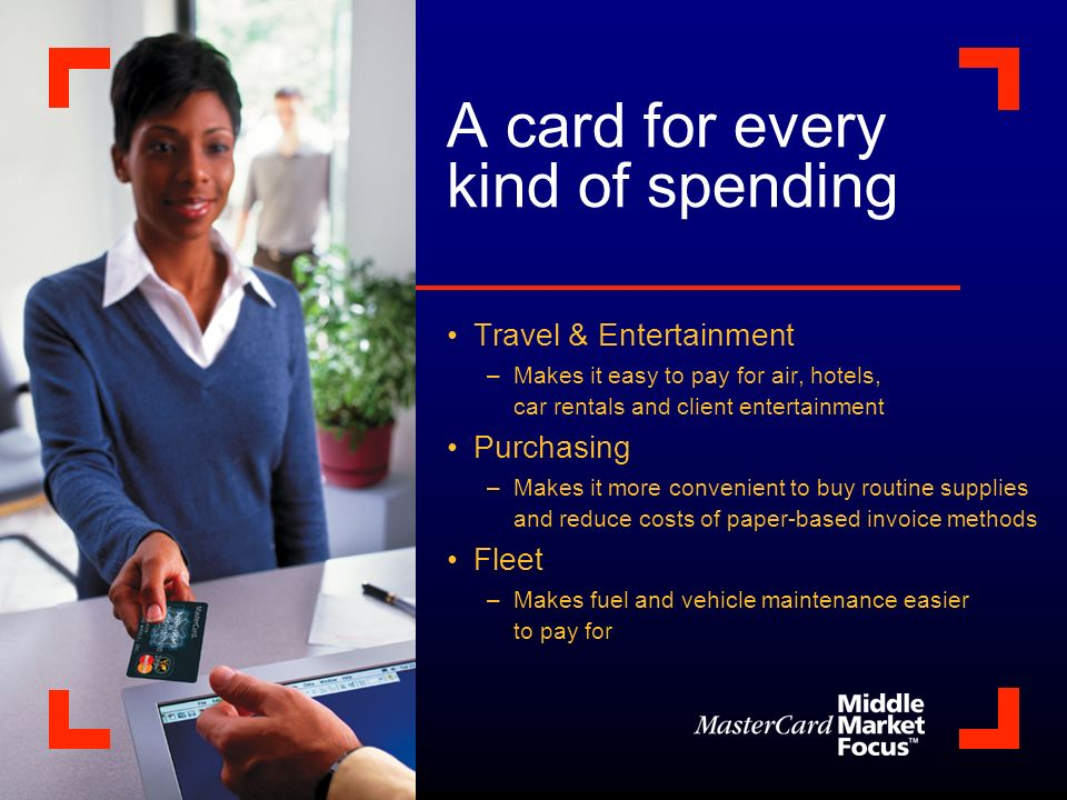 A card for every kind of spending Travel & Entertainment –Makes it easy to pay for air, hotels, car rentals and client entertainment Purchasing –Makes it more convenient to buy routine supplies and reduce costs of paper-based invoice methods Fleet –Makes fuel and vehicle maintenance easier to pay for