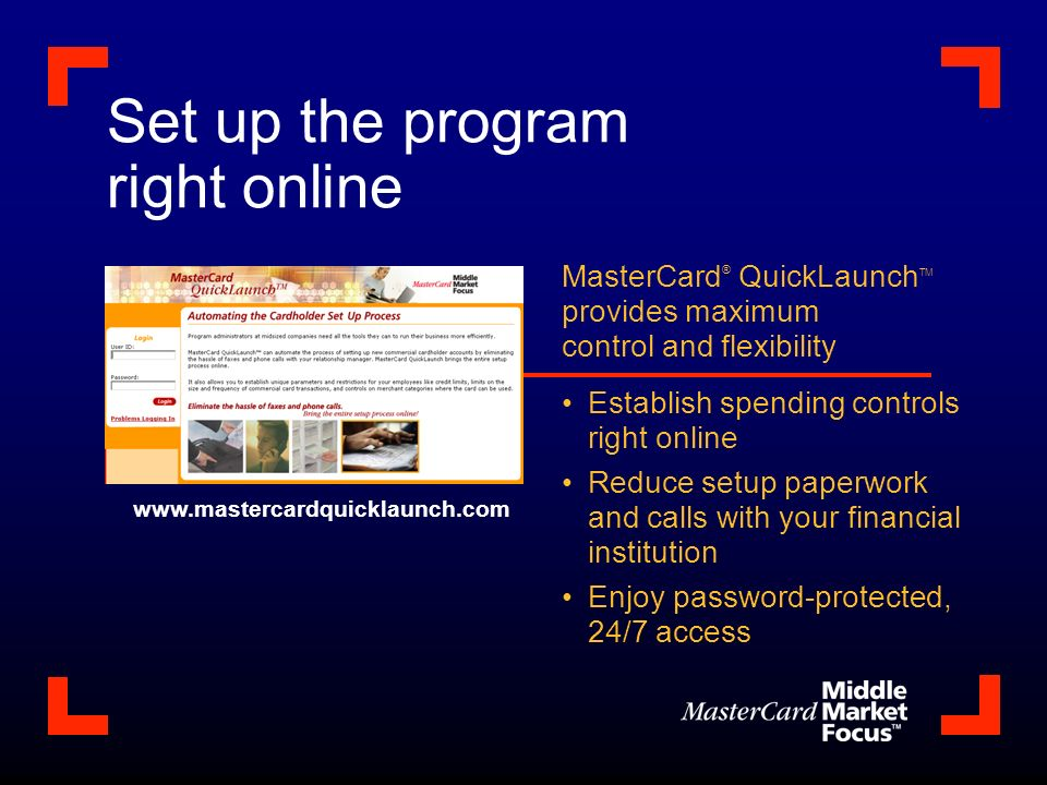 Set up the program right online MasterCard ® QuickLaunch TM provides maximum control and flexibility Establish spending controls right online Reduce setup paperwork and calls with your financial institution Enjoy password-protected, 24/7 access