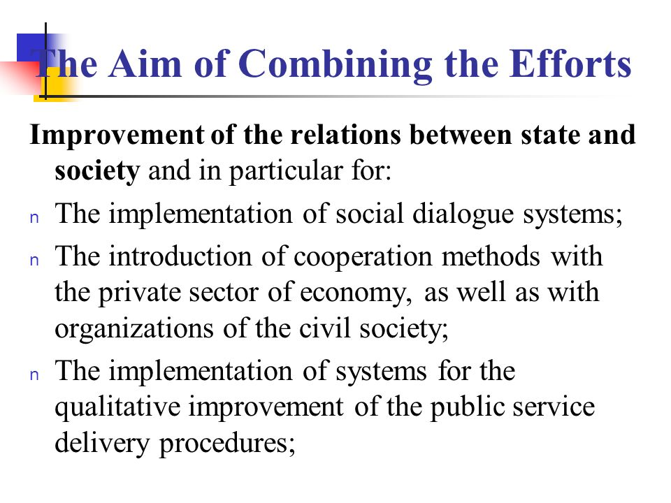 The Aim of Combining the Efforts Improvement of the relations between state and society and in particular for: n The implementation of social dialogue systems; n The introduction of cooperation methods with the private sector of economy, as well as with organizations of the civil society; n The implementation of systems for the qualitative improvement of the public service delivery procedures;