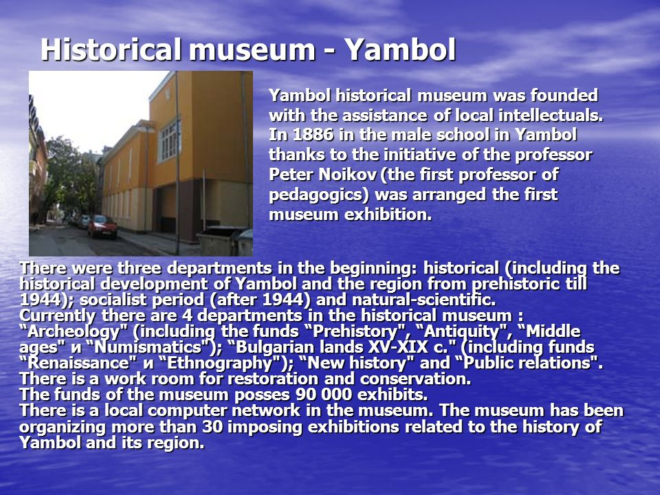 Historical museum - Yambol There were three departments in the beginning: historical (including the historical development of Yambol and the region from prehistoric till 1944); socialist period (after 1944) and natural-scientific.