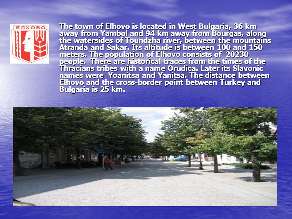 The town of Elhovo is located in West Bulgaria, 36 km away from Yambol and 94 km away from Bourgas, along the watersides of Toundzha river, between the mountains Atranda and Sakar.