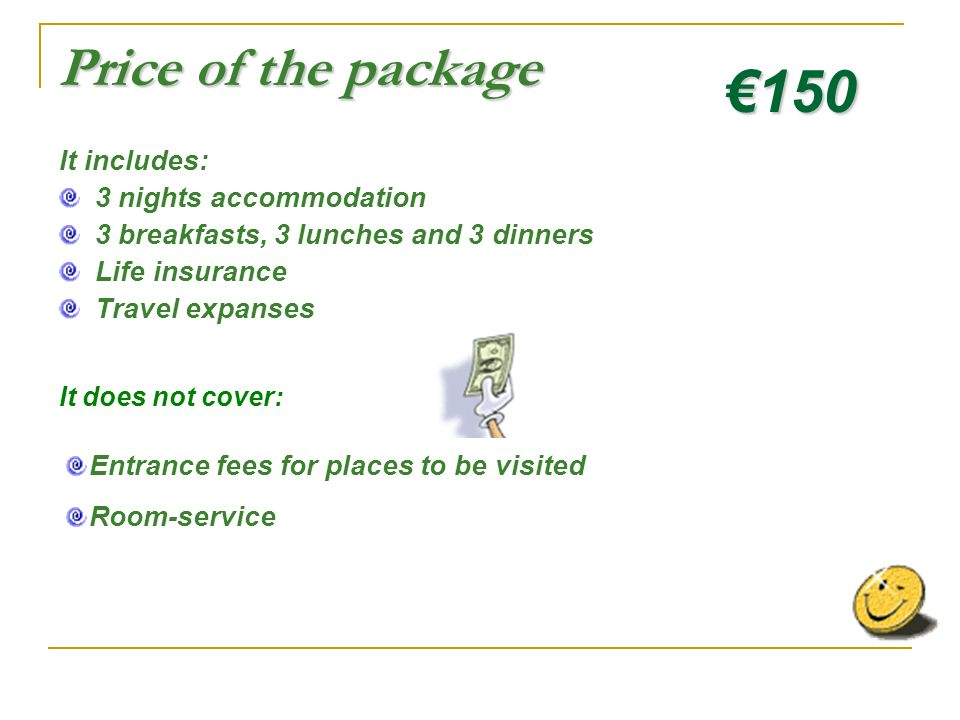 Price of the package It includes: 3 nights accommodation 3 breakfasts, 3 lunches and 3 dinners Life insurance Travel expanses 150 It does not cover: Entrance fees for places to be visited Room-service