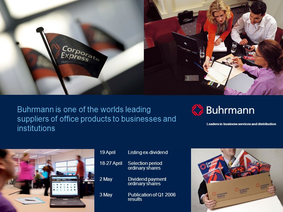 15 Leaders in business services and distribution Buhrmann is one of the worlds leading suppliers of office products to businesses and institutions 19 AprilListing ex-dividend 18-27 AprilSelection period ordinary shares 2 MayDividend payment ordinary shares 3 MayPublication of Q1 2006 results