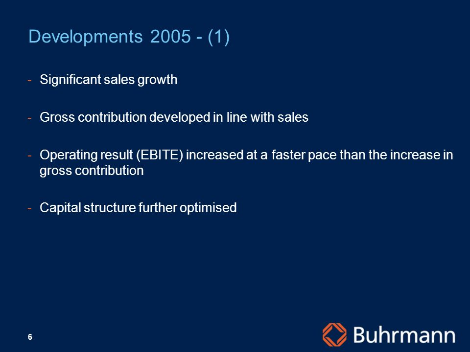6 Developments 2005 - (1) -Significant sales growth -Gross contribution developed in line with sales -Operating result (EBITE) increased at a faster pace than the increase in gross contribution Capital structure further optimised