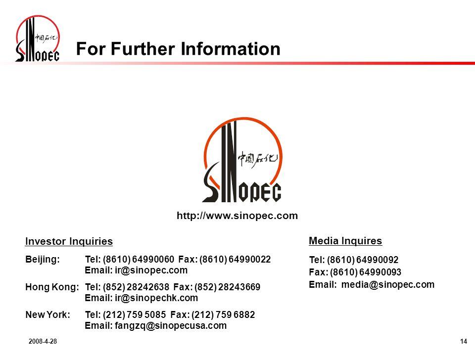 2008-4-2814 http://www.sinopec.com Investor Inquiries Beijing:Tel: (8610) 64990060 Fax: (8610) 64990022 Email: ir@sinopec.com Hong Kong:Tel: (852) 28242638 Fax: (852) 28243669 Email: ir@sinopechk.com New York:Tel: (212) 759 5085 Fax: (212) 759 6882 Email: fangzq@sinopecusa.com Media Inquires Tel: (8610) 64990092 Fax: (8610) 64990093 Email: media@sinopec.com For Further Information