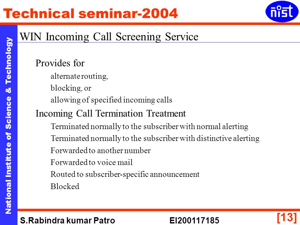 National Institute of Science & Technology Technical seminar-2004 S.Rabindra kumar Patro EI200117185 [13] WIN Incoming Call Screening Service Provides for alternate routing, blocking, or allowing of specified incoming calls Incoming Call Termination Treatment Terminated normally to the subscriber with normal alerting Terminated normally to the subscriber with distinctive alerting Forwarded to another number Forwarded to voice mail Routed to subscriber-specific announcement Blocked