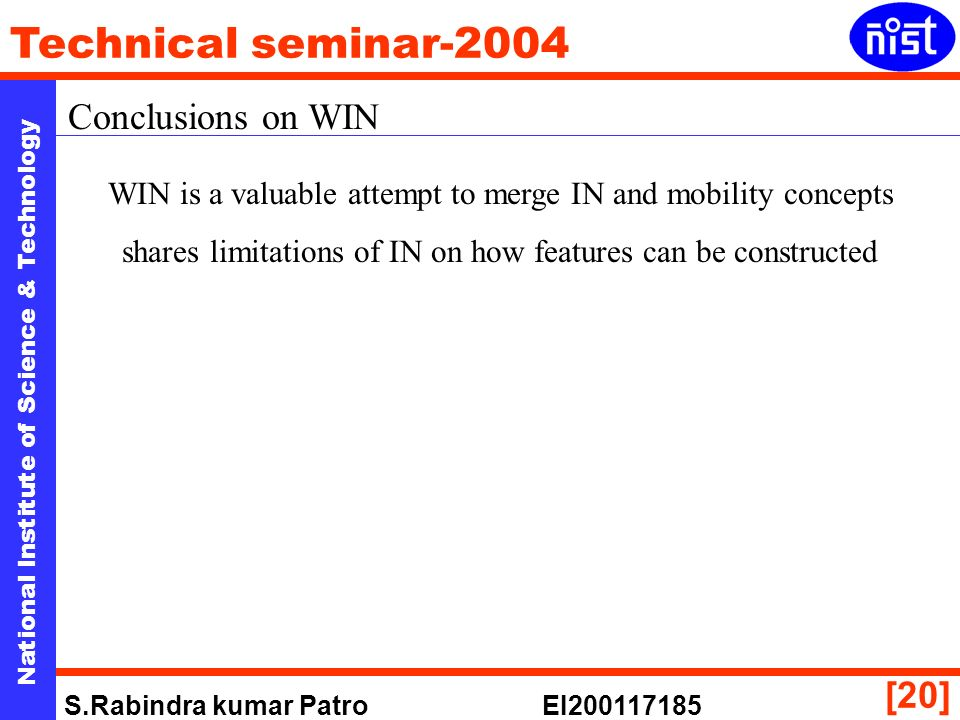 National Institute of Science & Technology Technical seminar-2004 S.Rabindra kumar Patro EI200117185 [20] Conclusions on WIN WIN is a valuable attempt to merge IN and mobility concepts shares limitations of IN on how features can be constructed