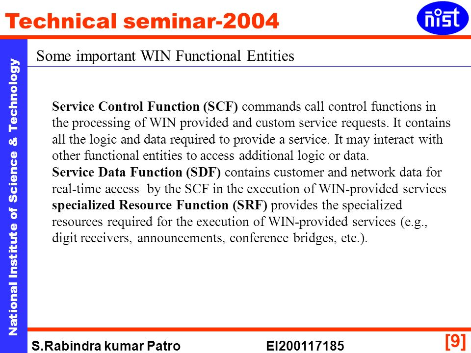 National Institute of Science & Technology Technical seminar-2004 S.Rabindra kumar Patro EI200117185 [9] Some important WIN Functional Entities Service Control Function (SCF) commands call control functions in the processing of WIN provided and custom service requests.