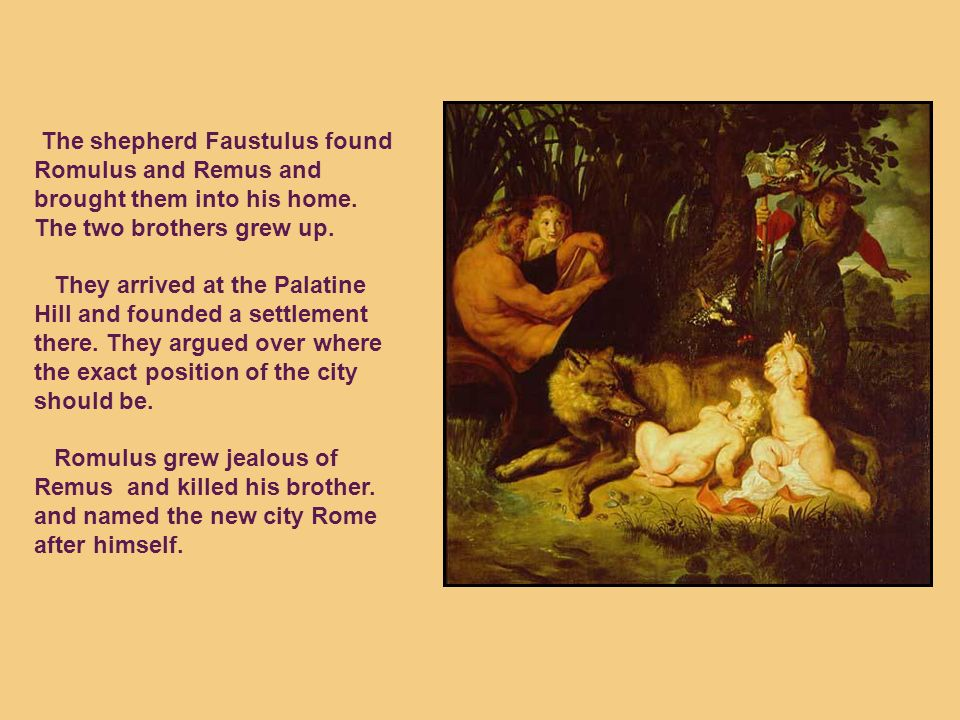 The shepherd Faustulus found Romulus and Remus and brought them into his home.