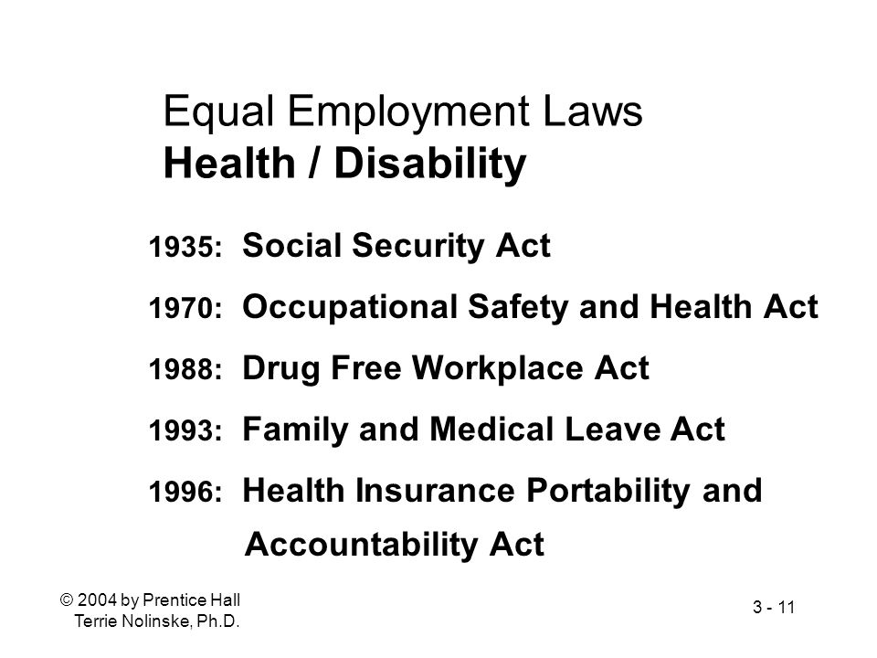 © 2004 by Prentice Hall Terrie Nolinske, Ph.D. 3 - 11 Equal Employment Laws Health / Disability 1935: Social Security Act 1970: Occupational Safety an