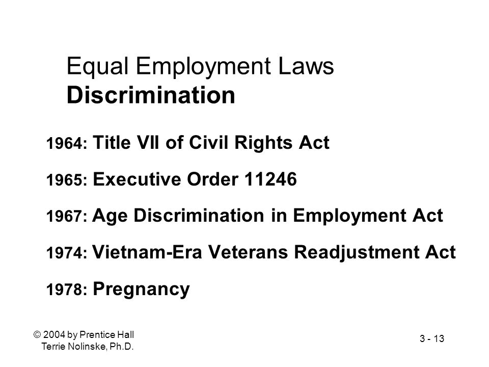© 2004 by Prentice Hall Terrie Nolinske, Ph.D. 3 - 13 Equal Employment Laws Discrimination 1964: Title VII of Civil Rights Act 1965: Executive Order 1