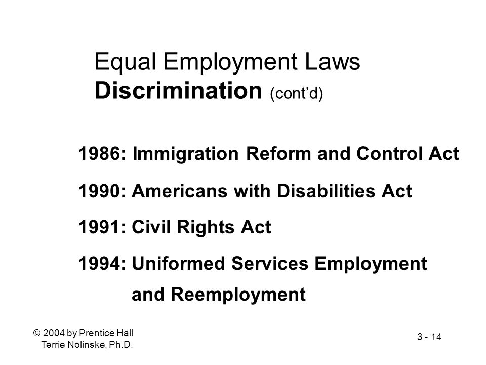 © 2004 by Prentice Hall Terrie Nolinske, Ph.D. 3 - 14 Equal Employment Laws Discrimination (contd) 1986: Immigration Reform and Control Act 1990: Amer