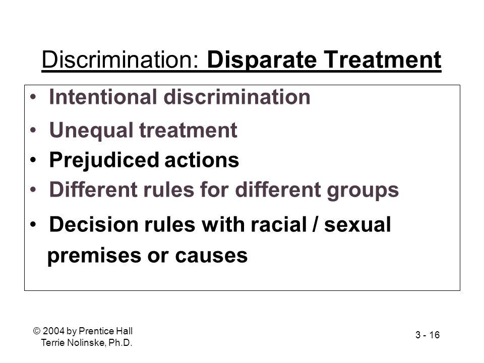 © 2004 by Prentice Hall Terrie Nolinske, Ph.D. 3 - 16 Discrimination: Disparate Treatment Intentional discrimination Unequal treatment Prejudiced acti