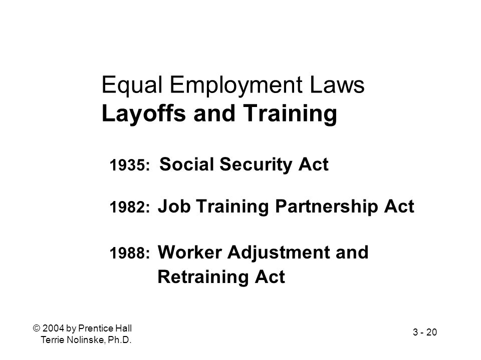 © 2004 by Prentice Hall Terrie Nolinske, Ph.D. 3 - 20 Equal Employment Laws Layoffs and Training 1935: Social Security Act 1982: Job Training Partners