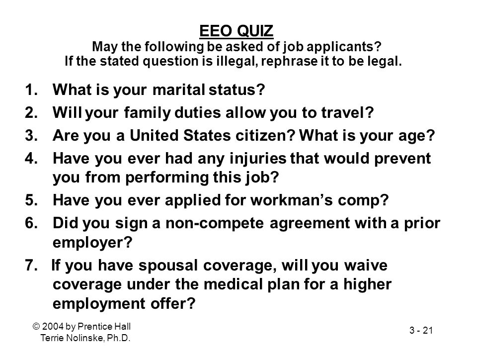 © 2004 by Prentice Hall Terrie Nolinske, Ph.D. 3 - 21 EEO QUIZ May the following be asked of job applicants? If the stated question is illegal, rephra