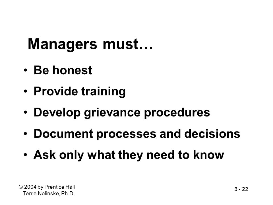 © 2004 by Prentice Hall Terrie Nolinske, Ph.D. 3 - 22 Managers must… Be honest Provide training Develop grievance procedures Document processes and de