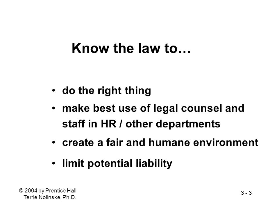 © 2004 by Prentice Hall Terrie Nolinske, Ph.D. 3 - 3 Know the law to… do the right thing make best use of legal counsel and staff in HR / other depart