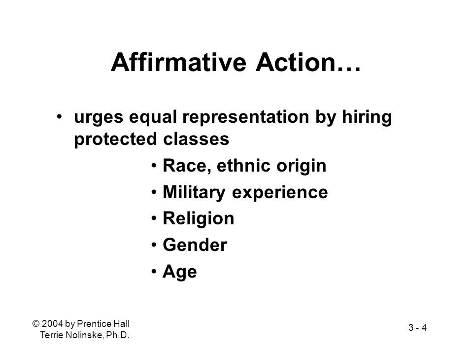 © 2004 by Prentice Hall Terrie Nolinske, Ph.D. 3 - 4 Affirmative Action… urges equal representation by hiring protected classes Race, ethnic origin Mi