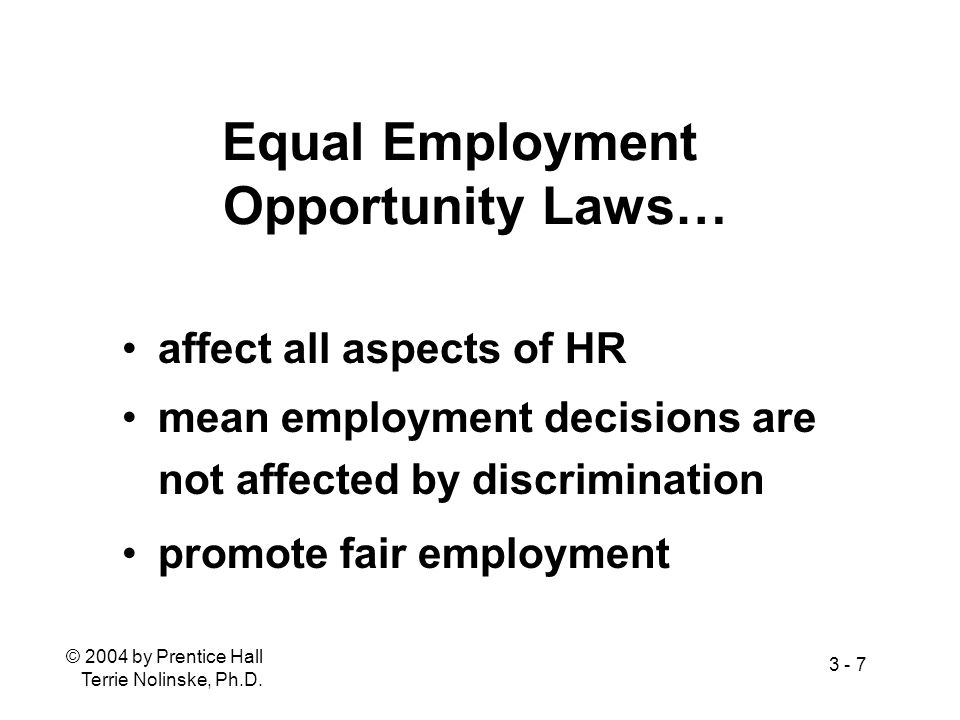 © 2004 by Prentice Hall Terrie Nolinske, Ph.D. 3 - 7 Equal Employment Opportunity Laws… affect all aspects of HR mean employment decisions are not aff