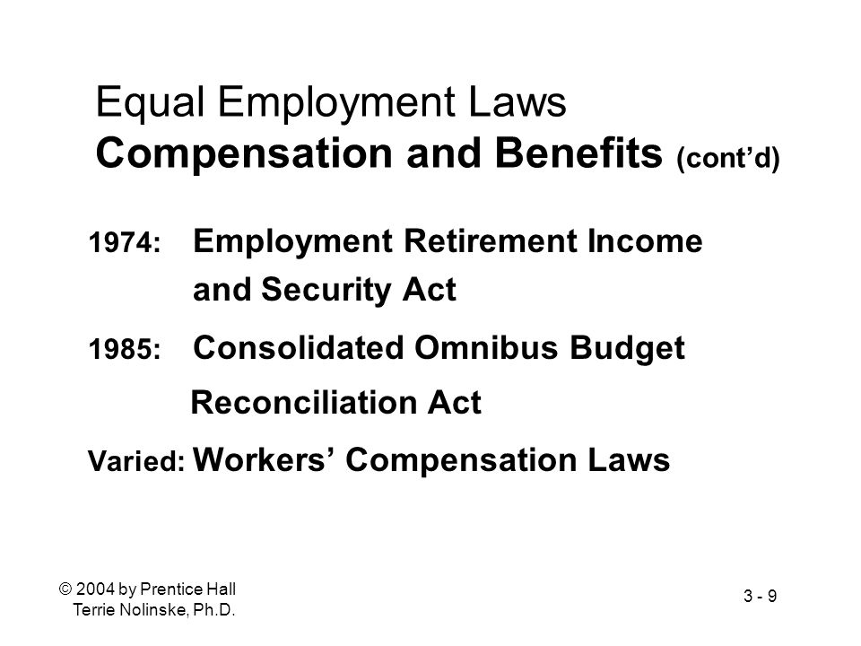 © 2004 by Prentice Hall Terrie Nolinske, Ph.D. 3 - 9 Equal Employment Laws Compensation and Benefits (contd) 1974: Employment Retirement Income and Se