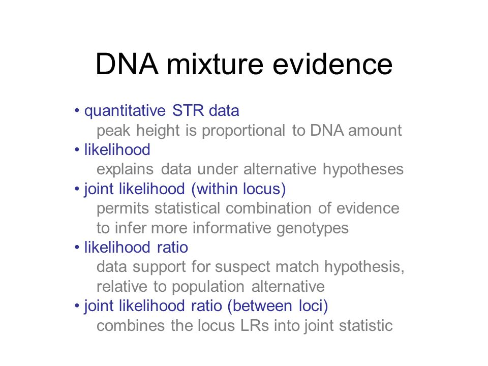 DNA mixture evidence quantitative STR data peak height is proportional to DNA amount likelihood explains data under alternative hypotheses joint likelihood (within locus) permits statistical combination of evidence to infer more informative genotypes likelihood ratio data support for suspect match hypothesis, relative to population alternative joint likelihood ratio (between loci) combines the locus LRs into joint statistic