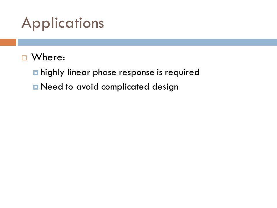 Applications Where: highly linear phase response is required Need to avoid complicated design