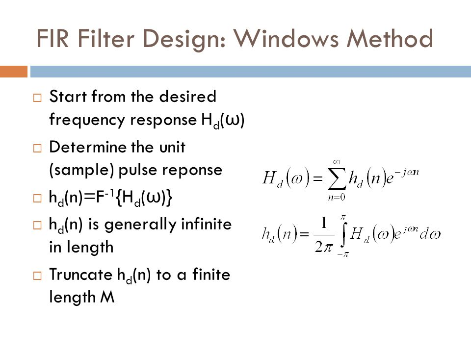 FIR Filter Design: Windows Method Start from the desired frequency response H d ( ω ) Determine the unit (sample) pulse reponse h d (n)=F -1 {H d ( ω