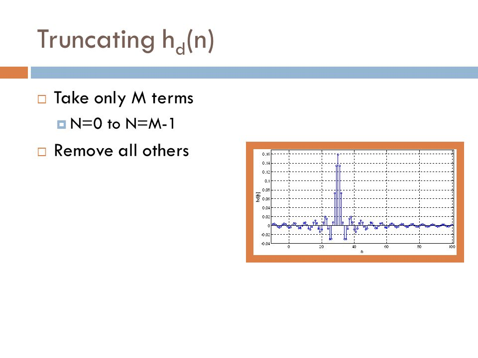 Truncating h d (n) Take only M terms N=0 to N=M-1 Remove all others
