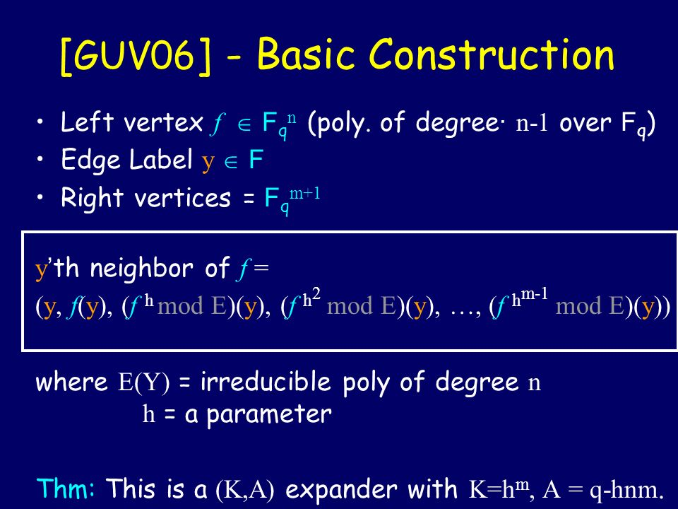 [ GUV06 ] - Basic Construction Left vertex f F q n (poly. of degree · n-1 over F q ) Edge Label y F Right vertices = F q m+1 y th neighbor of f = (y,