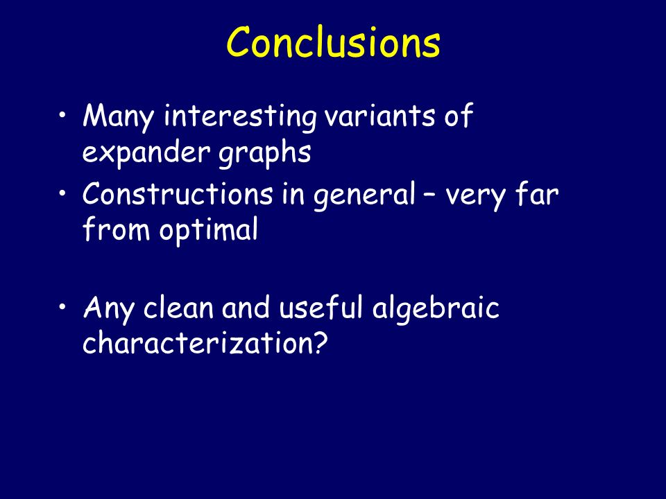 Conclusions Many interesting variants of expander graphs Constructions in general – very far from optimal Any clean and useful algebraic characterizat