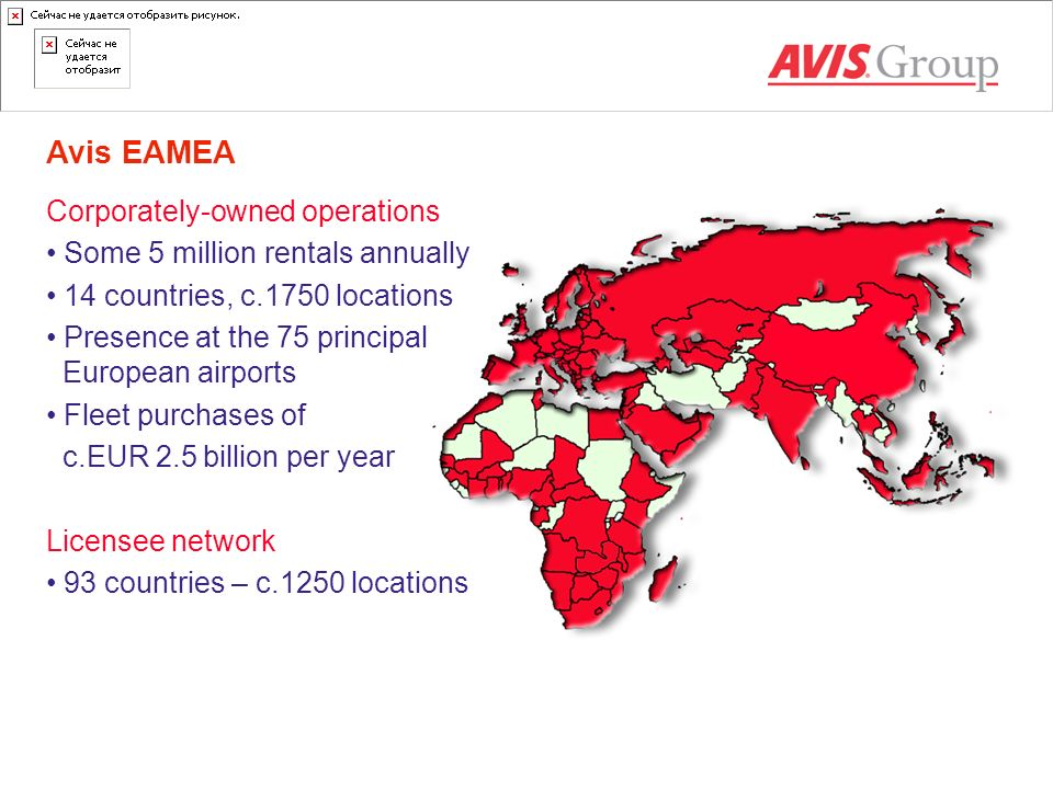 Avis EAMEA Corporately-owned operations Some 5 million rentals annually 14 countries, c.1750 locations Presence at the 75 principal European airports