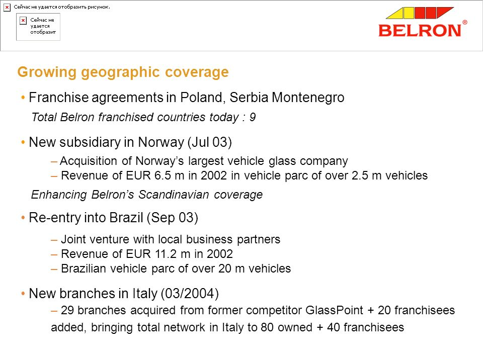 Growing geographic coverage Franchise agreements in Poland, Serbia Montenegro Total Belron franchised countries today : 9 New subsidiary in Norway (Ju