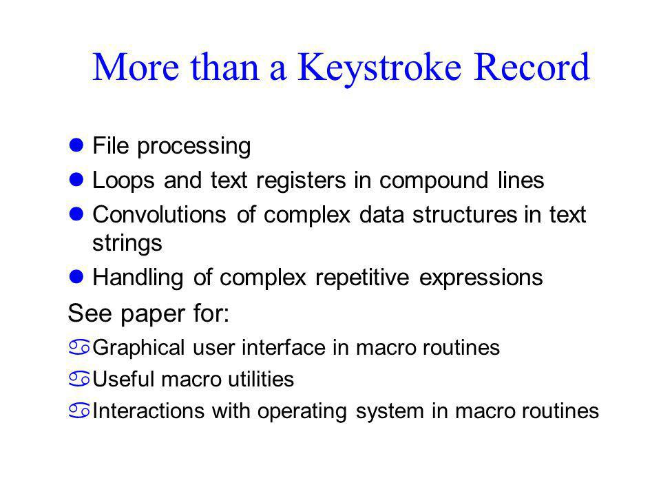 More than a Keystroke Record lFile processing lLoops and text registers in compound lines lConvolutions of complex data structures in text strings lHandling of complex repetitive expressions See paper for: aGraphical user interface in macro routines aUseful macro utilities aInteractions with operating system in macro routines
