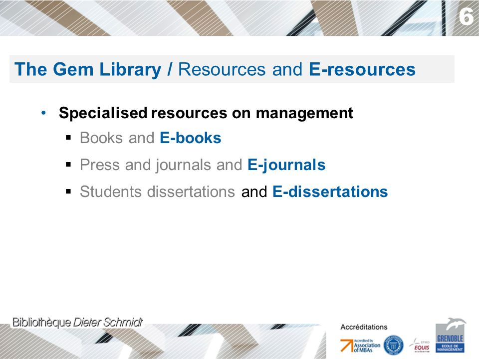 6 Specialised resources on management Books and E-books Press and journals and E-journals Students dissertations and E-dissertations The Gem Library / Resources and E-resources