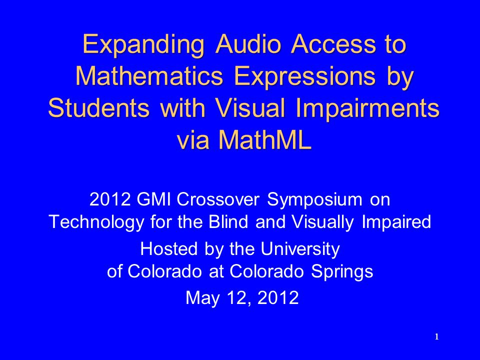 11 Expanding Audio Access to Mathematics Expressions by Students with Visual Impairments via MathML 2012 GMI Crossover Symposium on Technology for the Blind and Visually Impaired Hosted by the University of Colorado at Colorado Springs May 12, 2012