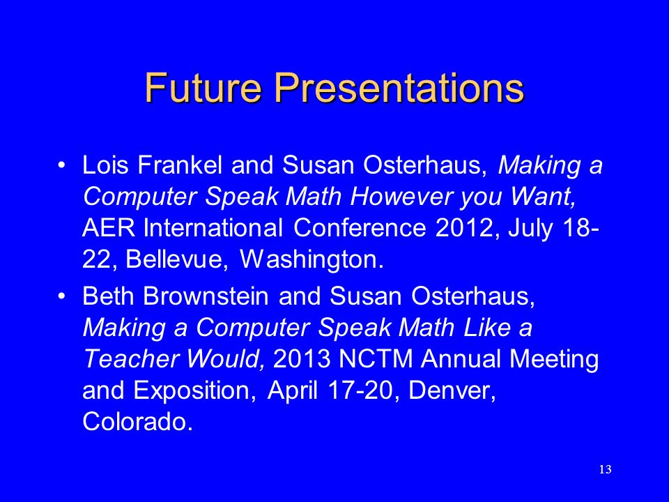 Future Presentations Lois Frankel and Susan Osterhaus, Making a Computer Speak Math However you Want, AER International Conference 2012, July 18- 22, Bellevue, Washington.