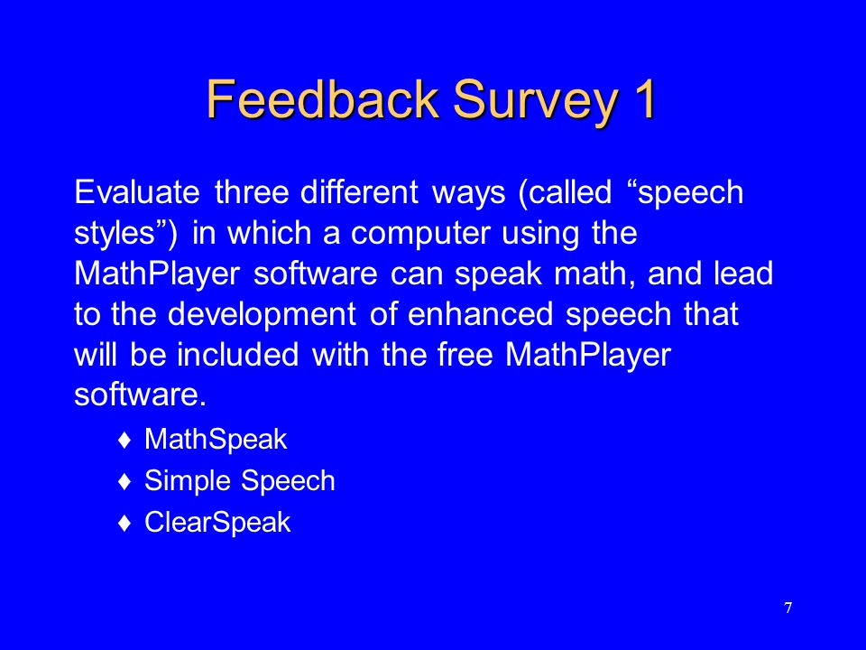 Feedback Survey 1 Evaluate three different ways (called speech styles) in which a computer using the MathPlayer software can speak math, and lead to the development of enhanced speech that will be included with the free MathPlayer software.