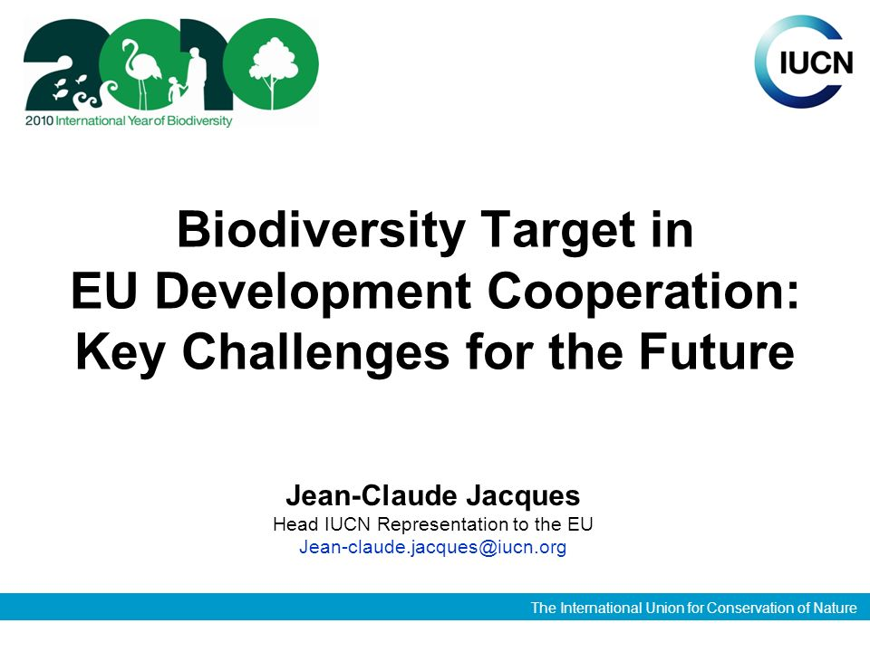 The International Union for Conservation of Nature Biodiversity Target in EU Development Cooperation: Key Challenges for the Future Jean-Claude Jacques Head IUCN Representation to the EU Jean-claude.jacques@iucn.org