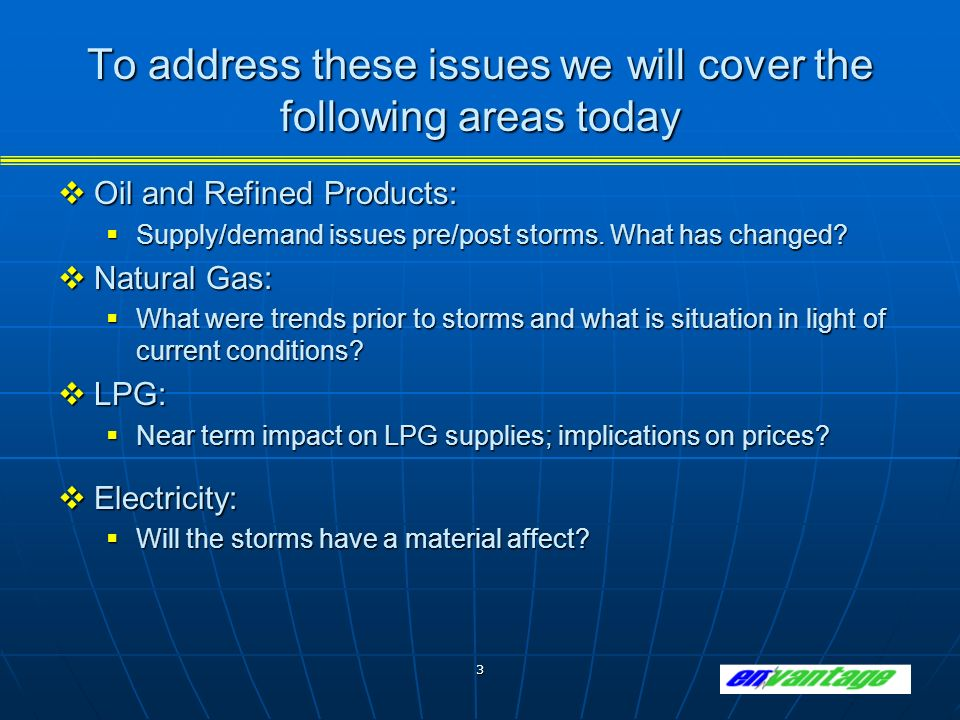 3 To address these issues we will cover the following areas today Oil and Refined Products: Oil and Refined Products: Supply/demand issues pre/post storms.