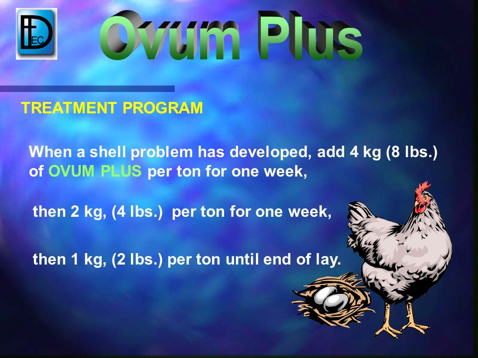 then 1 kg, (2 lbs.) per ton until end of lay. TREATMENT PROGRAM When a shell problem has developed, add 4 kg (8 lbs.) of OVUM PLUS per ton for one wee