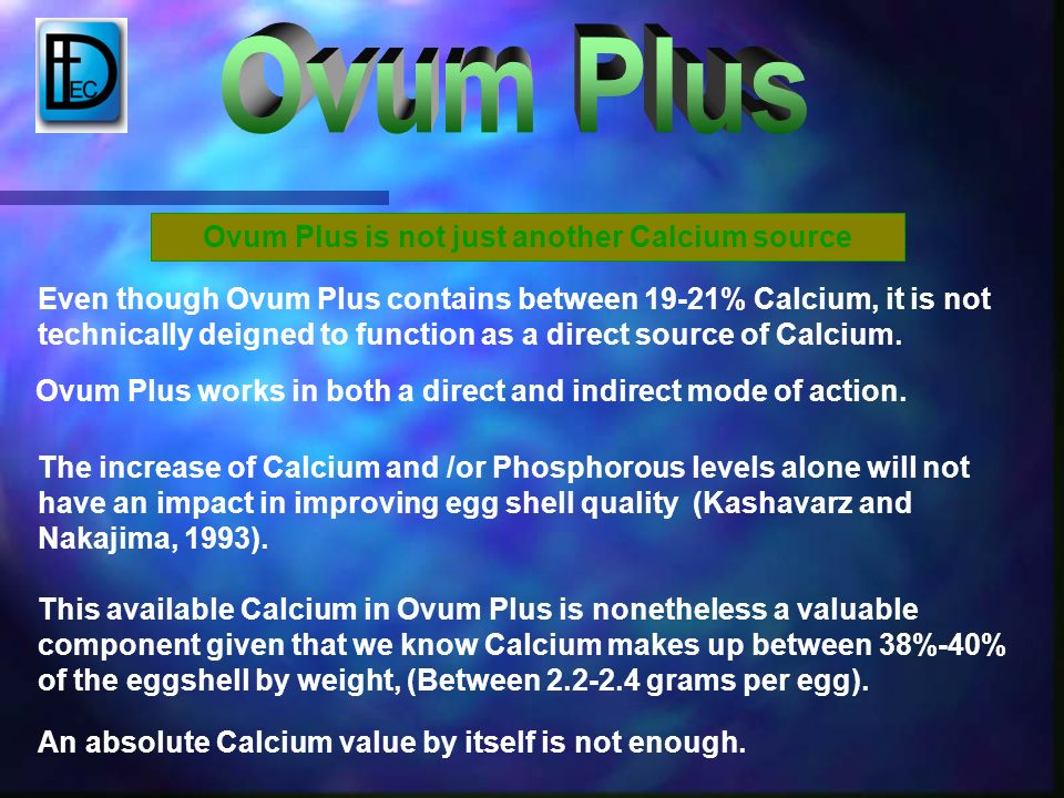 Even though Ovum Plus contains between 19-21% Calcium, it is not technically deigned to function as a direct source of Calcium. This available Calcium