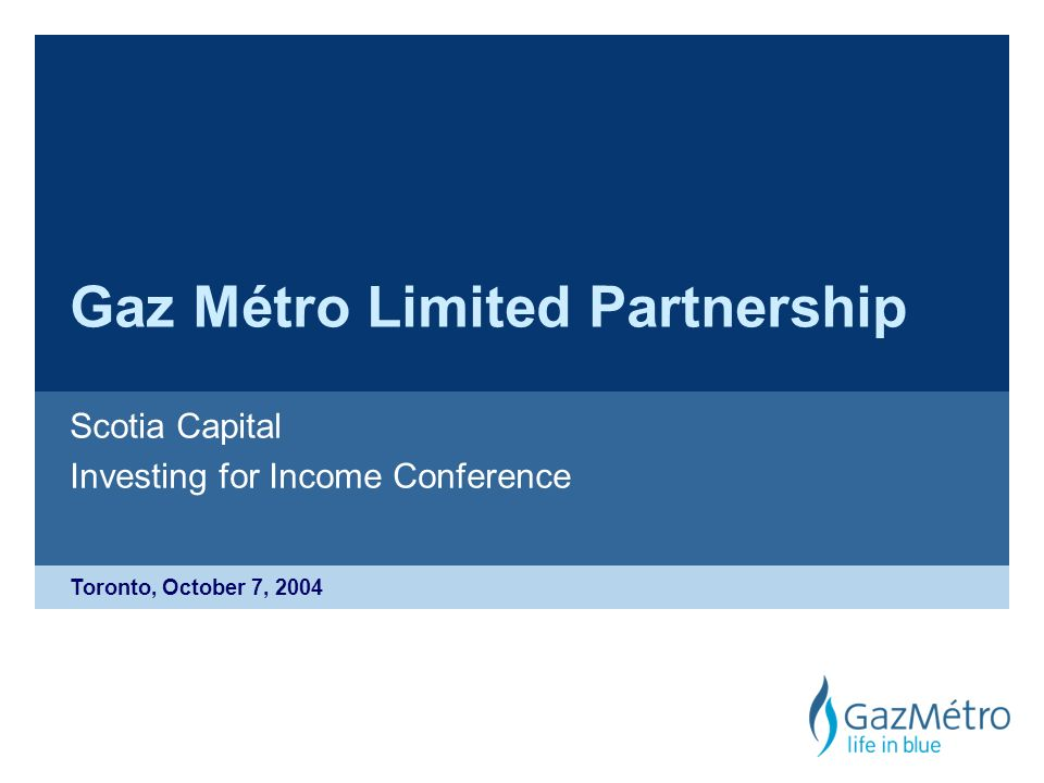 Toronto, October 7, 2004 Gaz Métro Limited Partnership Scotia Capital Investing for Income Conference