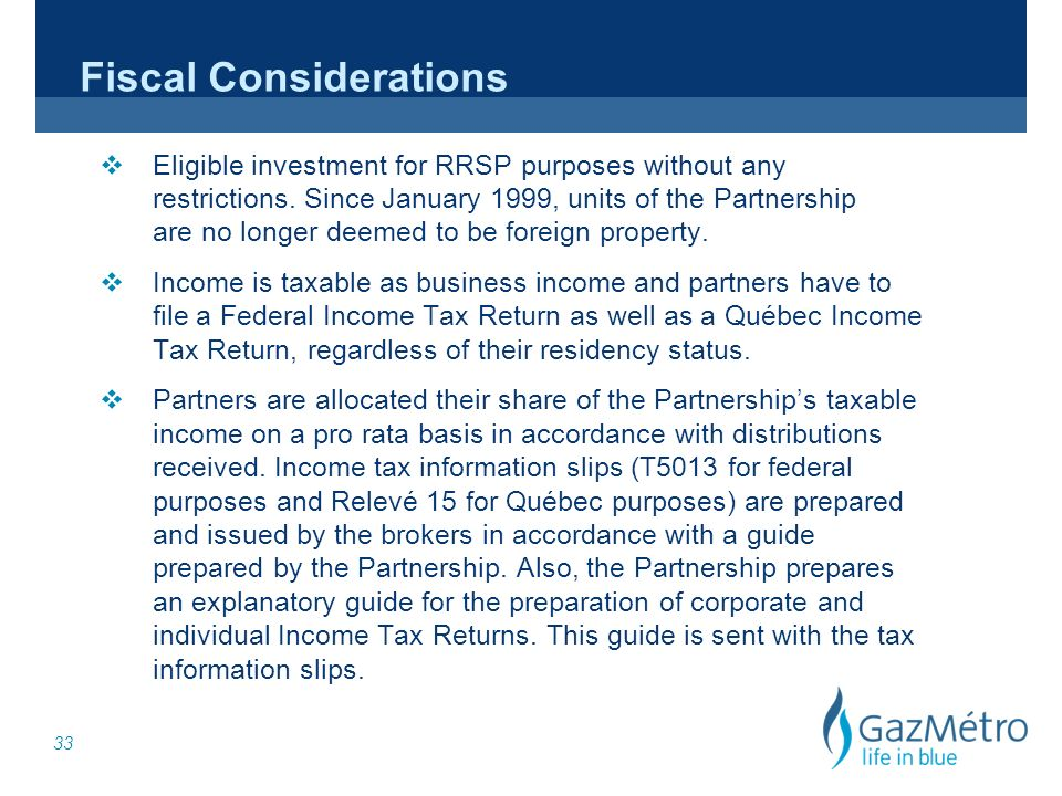 33 Fiscal Considerations v Eligible investment for RRSP purposes without any restrictions. Since January 1999, units of the Partnership are no longer