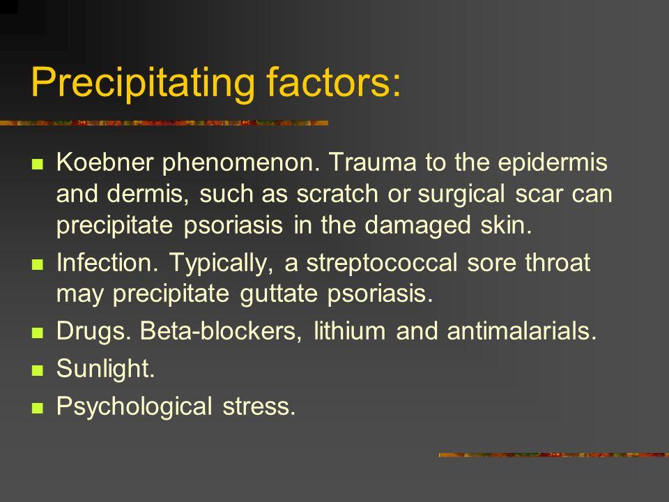 Precipitating factors: Koebner phenomenon. Trauma to the epidermis and dermis, such as scratch or surgical scar can precipitate psoriasis in the damag