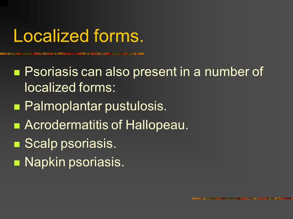 Localized forms. Psoriasis can also present in a number of localized forms: Palmoplantar pustulosis. Acrodermatitis of Hallopeau. Scalp psoriasis. Nap