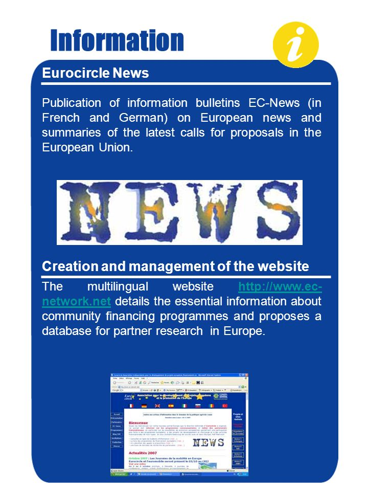 Information Eurocircle News Publication of information bulletins EC-News (in French and German) on European news and summaries of the latest calls for proposals in the European Union.