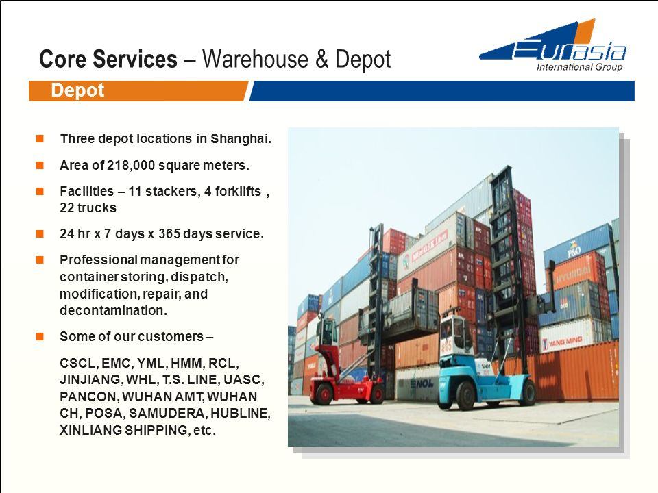 Core Services – Warehouse & Depot Depot Three depot locations in Shanghai. Area of 218,000 square meters. Facilities – 11 stackers, 4 forklifts 22 tru
