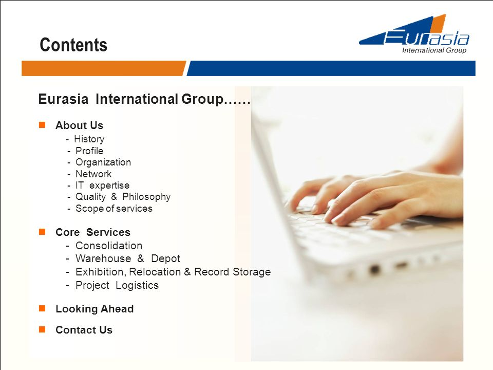 Contents Eurasia International Group…… About Us - History - Profile - Organization - Network - IT expertise - Quality & Philosophy - Scope of services