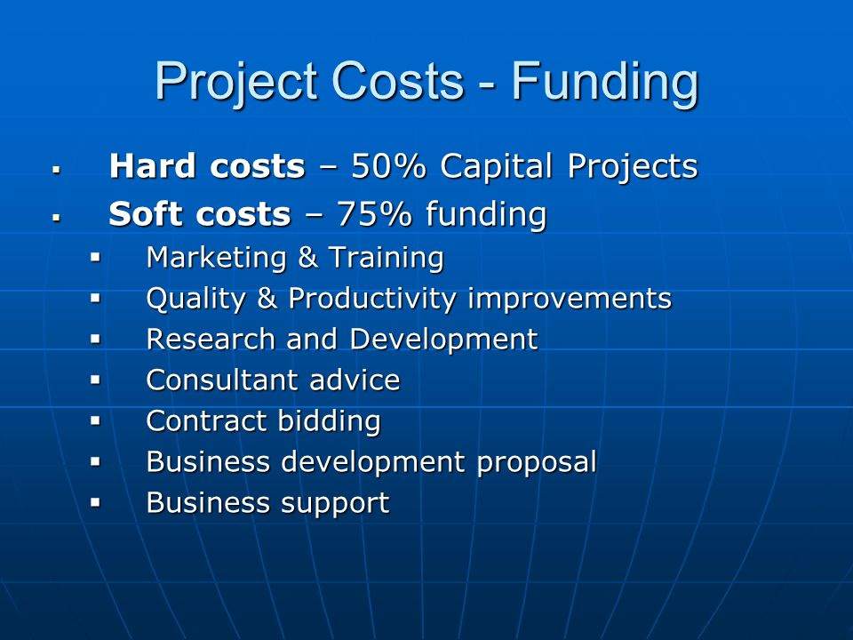 Project Costs - Funding Hard costs – 50% Capital Projects Hard costs – 50% Capital Projects Soft costs – 75% funding Soft costs – 75% funding Marketing & Training Marketing & Training Quality & Productivity improvements Quality & Productivity improvements Research and Development Research and Development Consultant advice Consultant advice Contract bidding Contract bidding Business development proposal Business development proposal Business support Business support